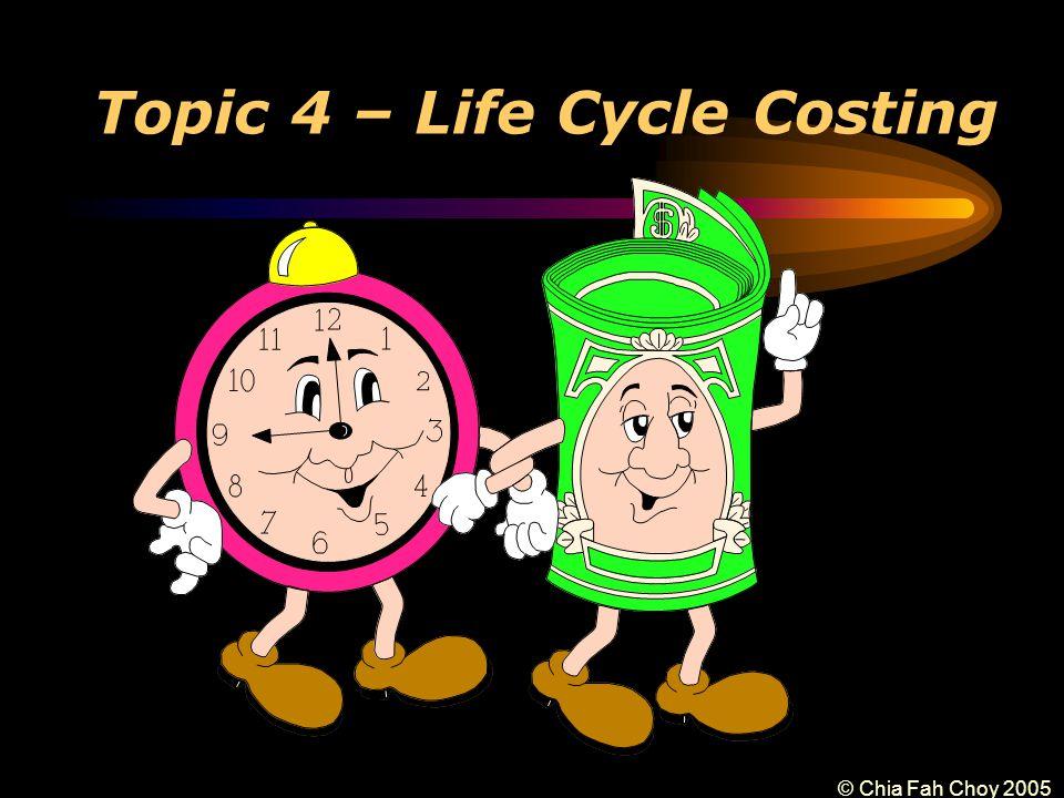 © Chia Fah Choy 2005 Topic 4 – Life Cycle Costing