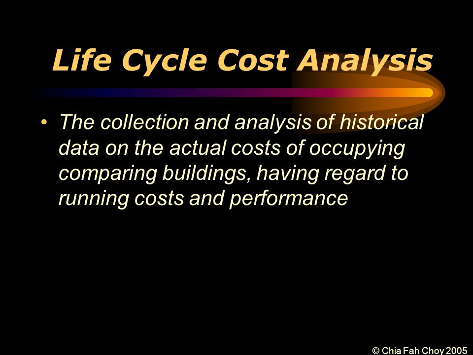 © Chia Fah Choy 2005 Life Cycle Cost Analysis The collection and analysis of historical data on the actual costs of occupying comparing buildings, having regard to running costs and performance