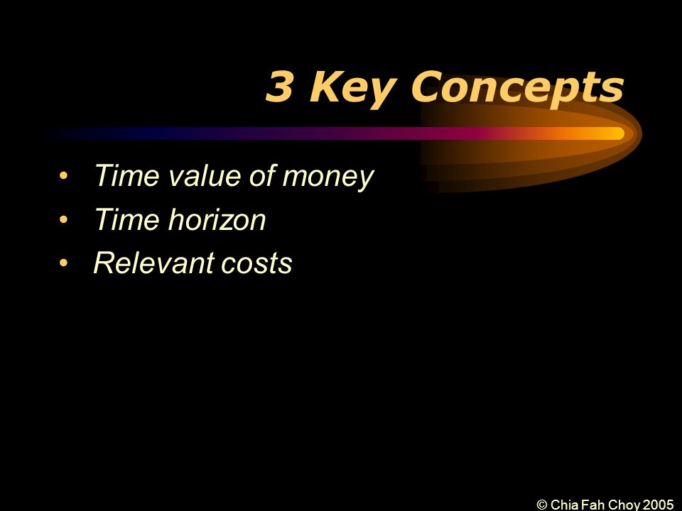 © Chia Fah Choy 2005 3 Key Concepts Time value of money Time horizon Relevant costs