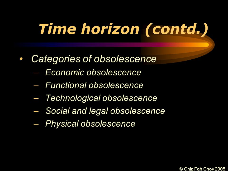 © Chia Fah Choy 2005 Time horizon (contd.) Categories of obsolescence –Economic obsolescence –Functional obsolescence –Technological obsolescence –Social and legal obsolescence –Physical obsolescence