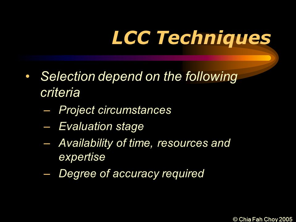 © Chia Fah Choy 2005 LCC Techniques Selection depend on the following criteria –Project circumstances –Evaluation stage –Availability of time, resources and expertise –Degree of accuracy required