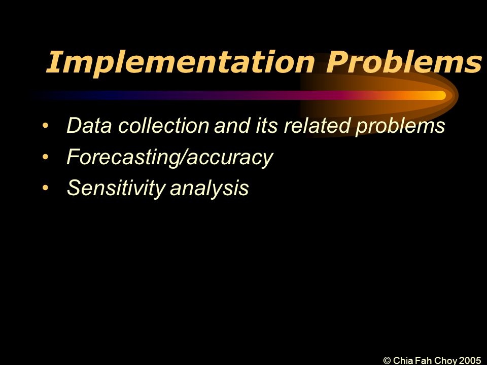 © Chia Fah Choy 2005 Implementation Problems Data collection and its related problems Forecasting/accuracy Sensitivity analysis