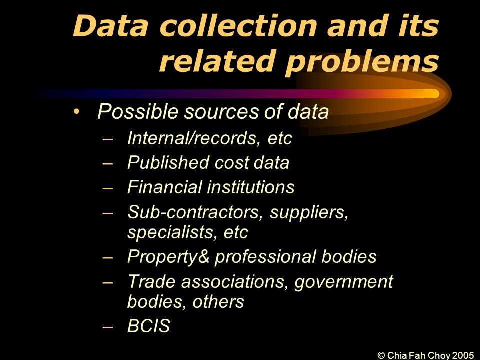 © Chia Fah Choy 2005 Data collection and its related problems Possible sources of data –Internal/records, etc –Published cost data –Financial institutions –Sub-contractors, suppliers, specialists, etc –Property& professional bodies –Trade associations, government bodies, others –BCIS