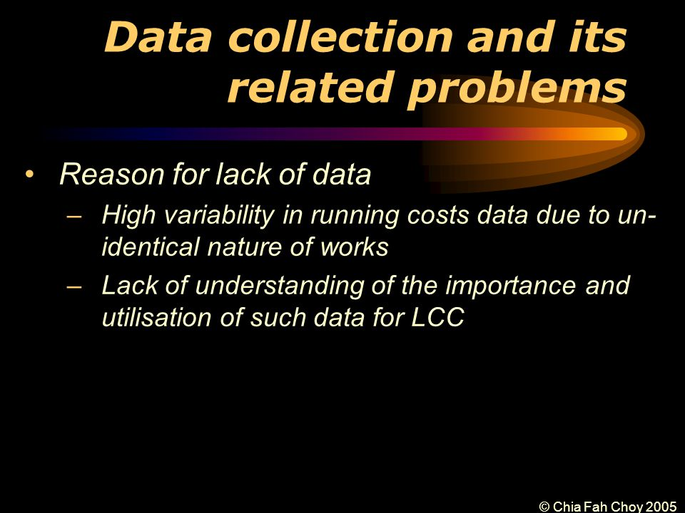 © Chia Fah Choy 2005 Data collection and its related problems Reason for lack of data –High variability in running costs data due to un- identical nature of works –Lack of understanding of the importance and utilisation of such data for LCC