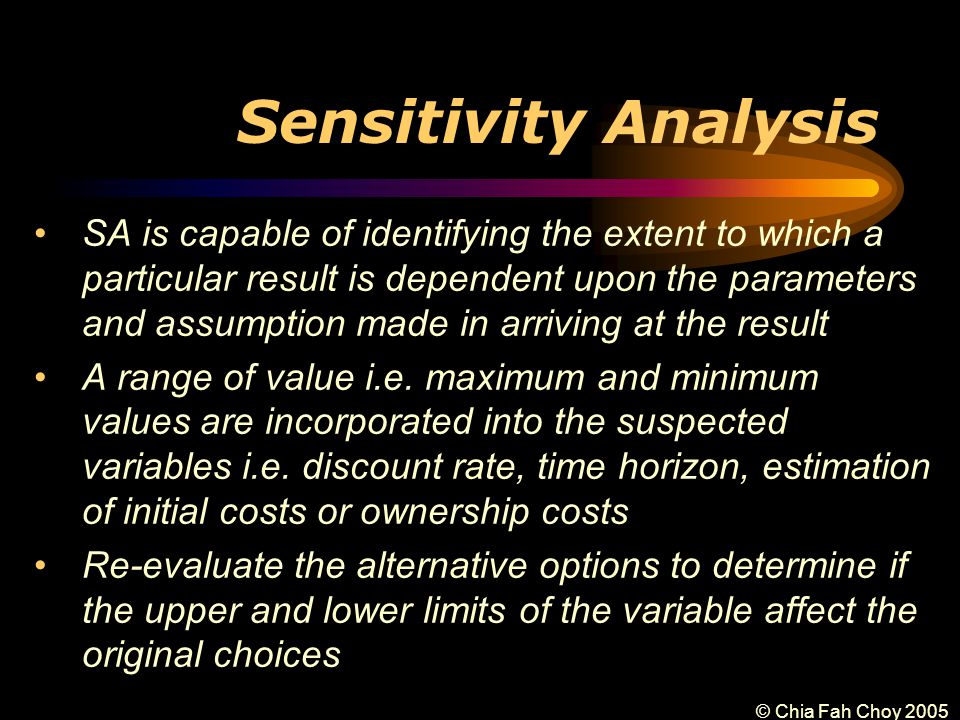 © Chia Fah Choy 2005 Sensitivity Analysis SA is capable of identifying the extent to which a particular result is dependent upon the parameters and assumption made in arriving at the result A range of value i.e.