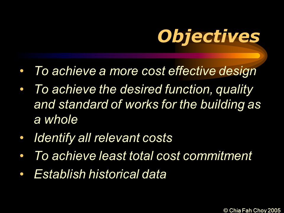 © Chia Fah Choy 2005 Objectives To achieve a more cost effective design To achieve the desired function, quality and standard of works for the building as a whole Identify all relevant costs To achieve least total cost commitment Establish historical data