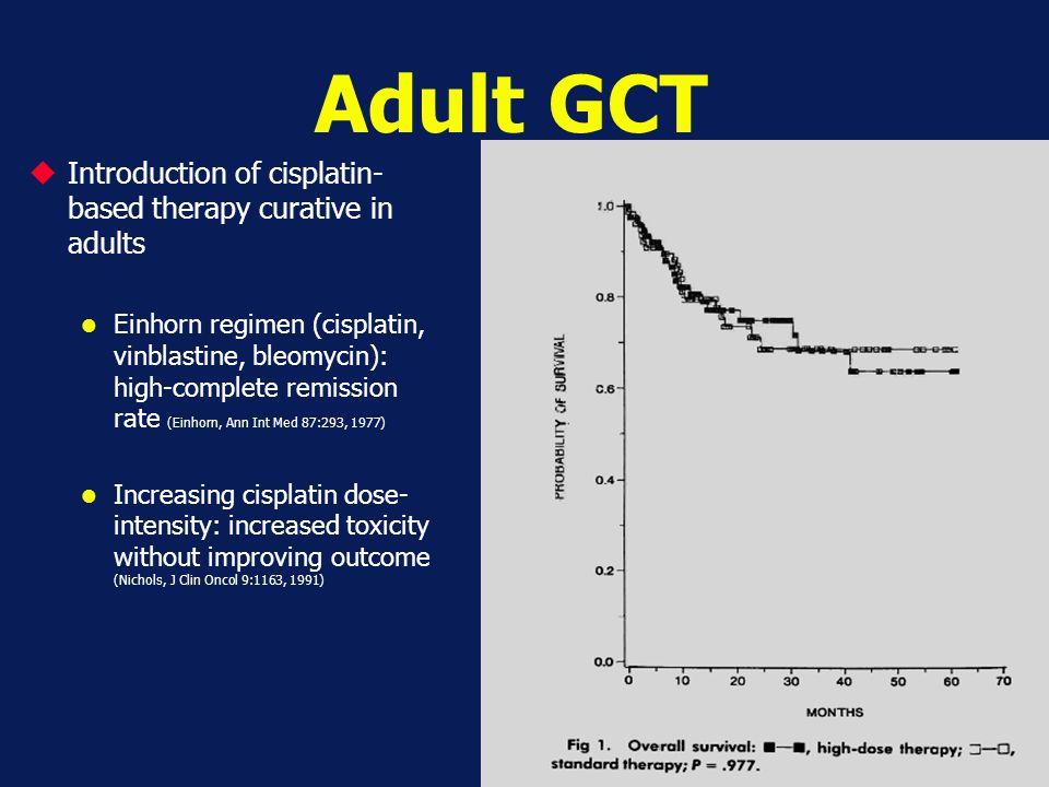 Adult GCT  Introduction of cisplatin- based therapy curative in adults Einhorn regimen (cisplatin, vinblastine, bleomycin): high-complete remission r