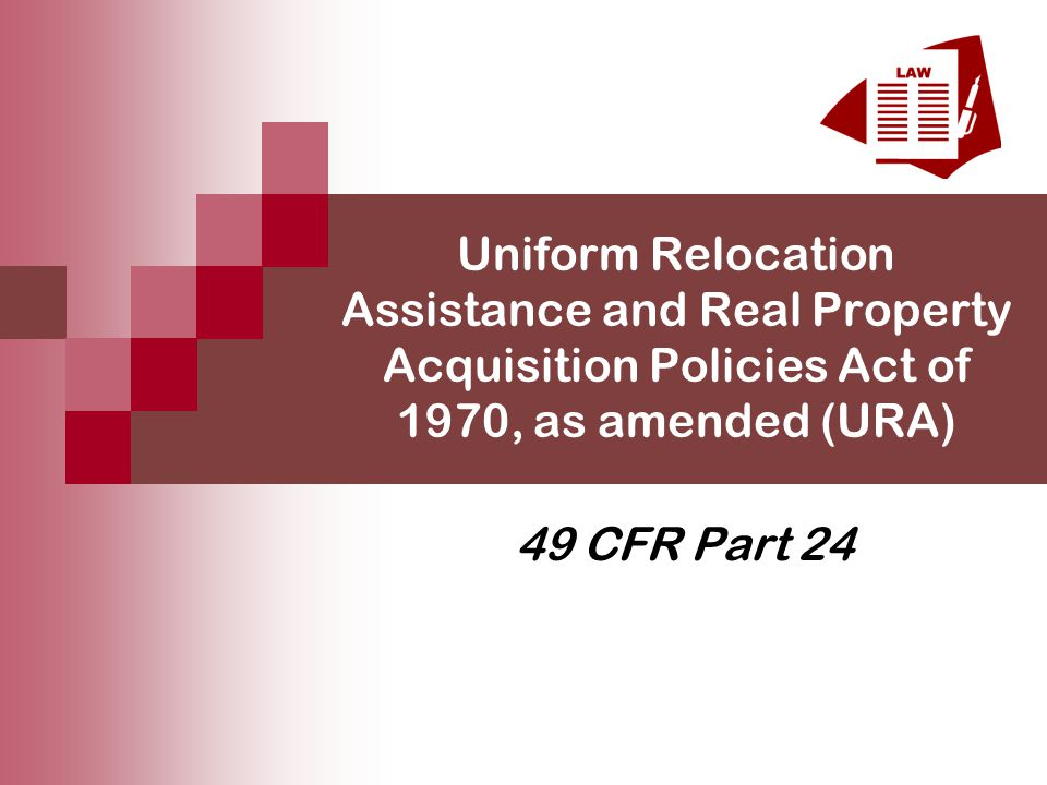 Uniform Relocation Assistance and Real Property Acquisition Policies Act of 1970, as amended (URA) 49 CFR Part 24