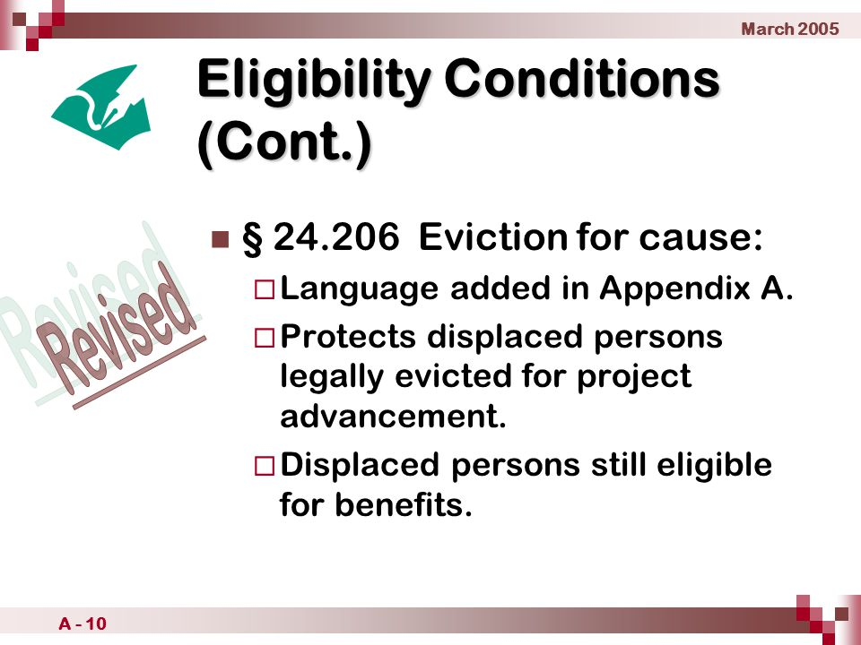 March 2005 A - 10 Eligibility Conditions (Cont.) § 24.206 Eviction for cause:  Language added in Appendix A.