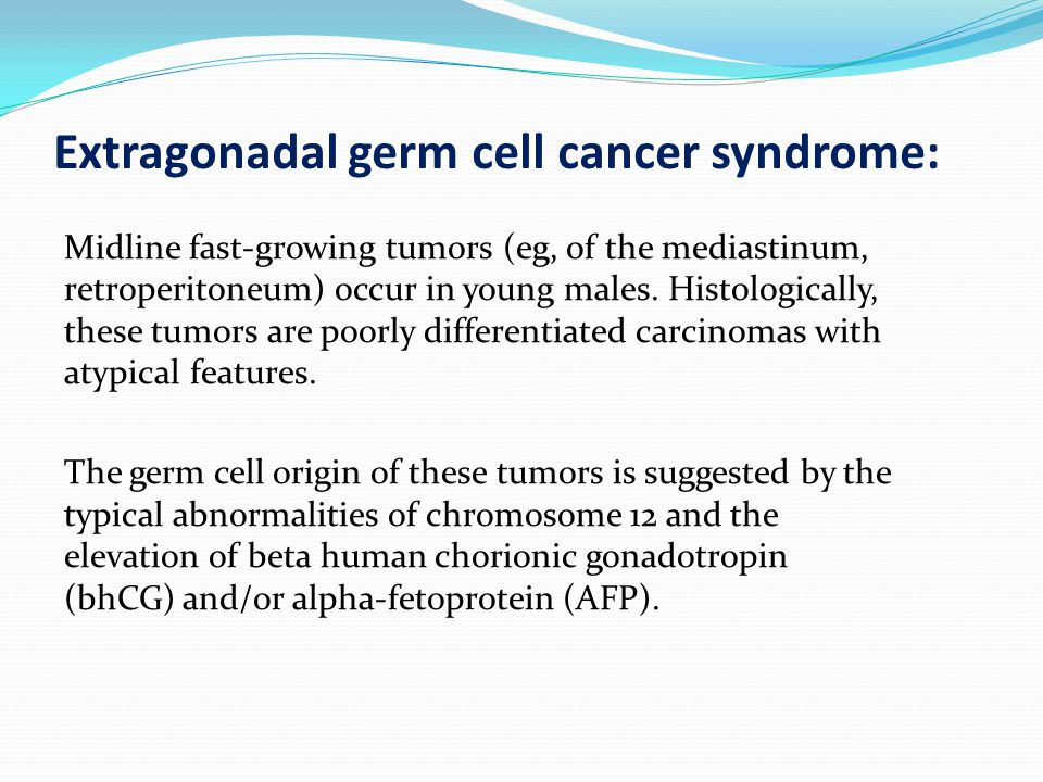 Extragonadal germ cell cancer syndrome: Midline fast-growing tumors (eg, of the mediastinum, retroperitoneum) occur in young males.