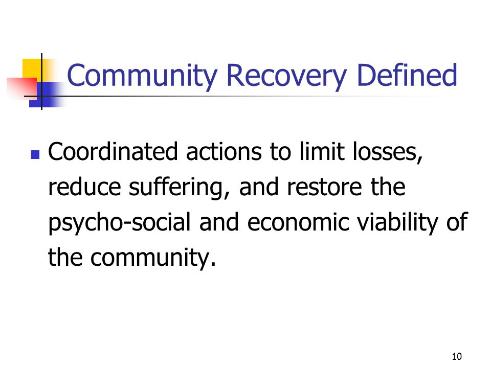 10 Community Recovery Defined Coordinated actions to limit losses, reduce suffering, and restore the psycho-social and economic viability of the commu