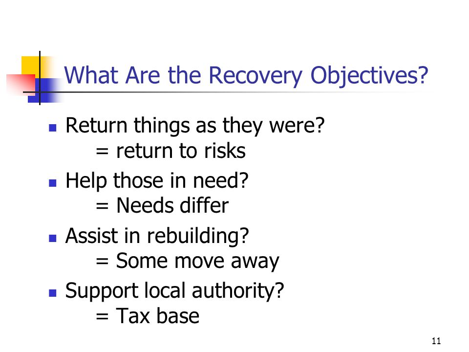 What Are the Recovery Objectives? Return things as they were? = return to risks Help those in need? = Needs differ Assist in rebuilding? = Some move a