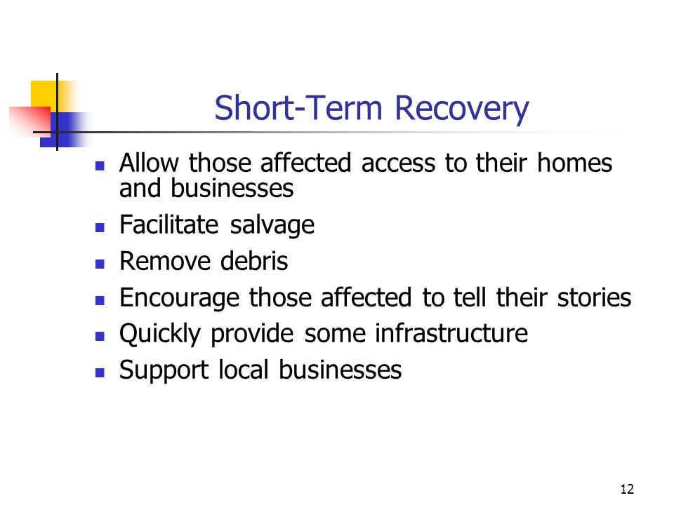 Short-Term Recovery Allow those affected access to their homes and businesses Facilitate salvage Remove debris Encourage those affected to tell their