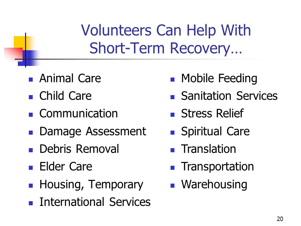 Volunteers Can Help With Short-Term Recovery… Animal Care Child Care Communication Damage Assessment Debris Removal Elder Care Housing, Temporary Inte