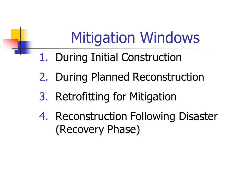 Mitigation Windows 1.During Initial Construction 2.During Planned Reconstruction 3.Retrofitting for Mitigation 4.Reconstruction Following Disaster (Re