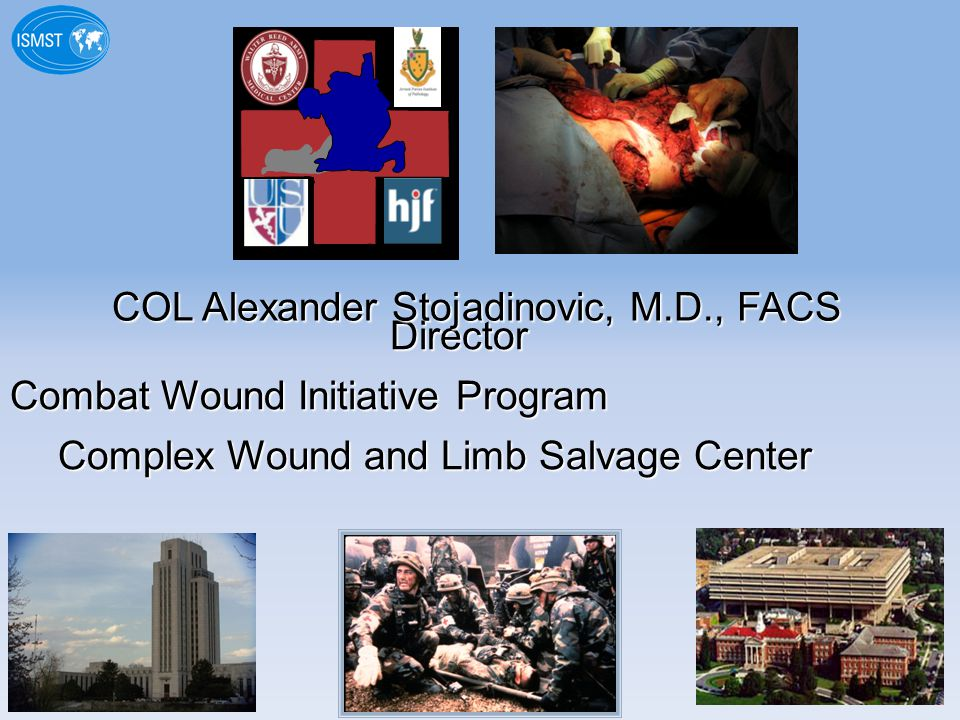 Director Director Combat Wound Initiative Program Complex Wound and Limb Salvage Center COL Alexander Stojadinovic, M.D., FACS