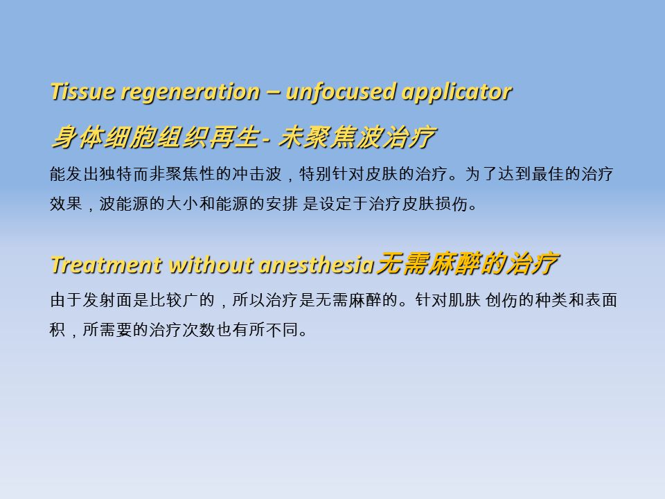 Tissue regeneration – unfocused applicator 身体细胞组织再生 - 未聚焦波治疗 能发出独特而非聚焦性的冲击波,特别针对皮肤的治疗。为了达到最佳的治疗 效果,波能源的大小和能源的安排 是设定于治疗皮肤损伤。 Treatment without anesthesia 无需麻醉的治疗 由于发射面是比较广的,所以治疗是无需麻醉的。针对肌肤 创伤的种类和表面 积,所需要的治疗次数也有所不同。