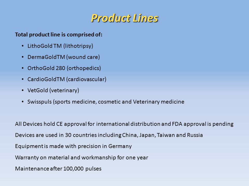 Product Lines Total product line is comprised of: LithoGold TM (lithotripsy) DermaGoldTM (wound care) OrthoGold 280 (orthopedics) CardioGoldTM (cardiovascular) VetGold (veterinary) Swisspuls (sports medicine, cosmetic and Veterinary medicine All Devices hold CE approval for international distribution and FDA approval is pending Devices are used in 30 countries including China, Japan, Taiwan and Russia Equipment is made with precision in Germany Warranty on material and workmanship for one year Maintenance after 100,000 pulses