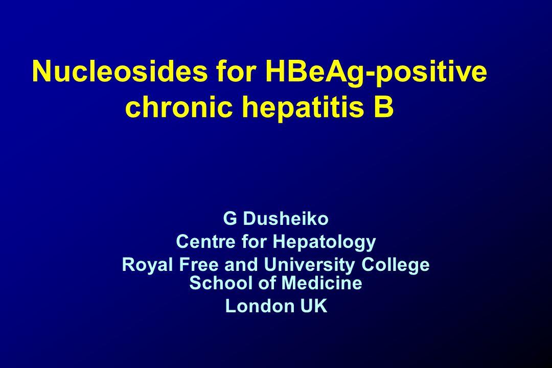 Nucleosides for HBeAg-positive chronic hepatitis B G Dusheiko Centre for Hepatology Royal Free and University College School of Medicine London UK