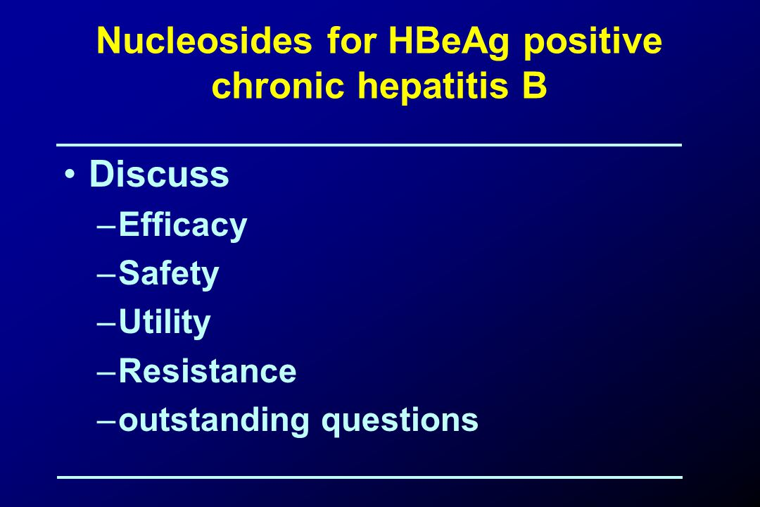Nucleosides for HBeAg positive chronic hepatitis B Discuss –Efficacy –Safety –Utility –Resistance –outstanding questions