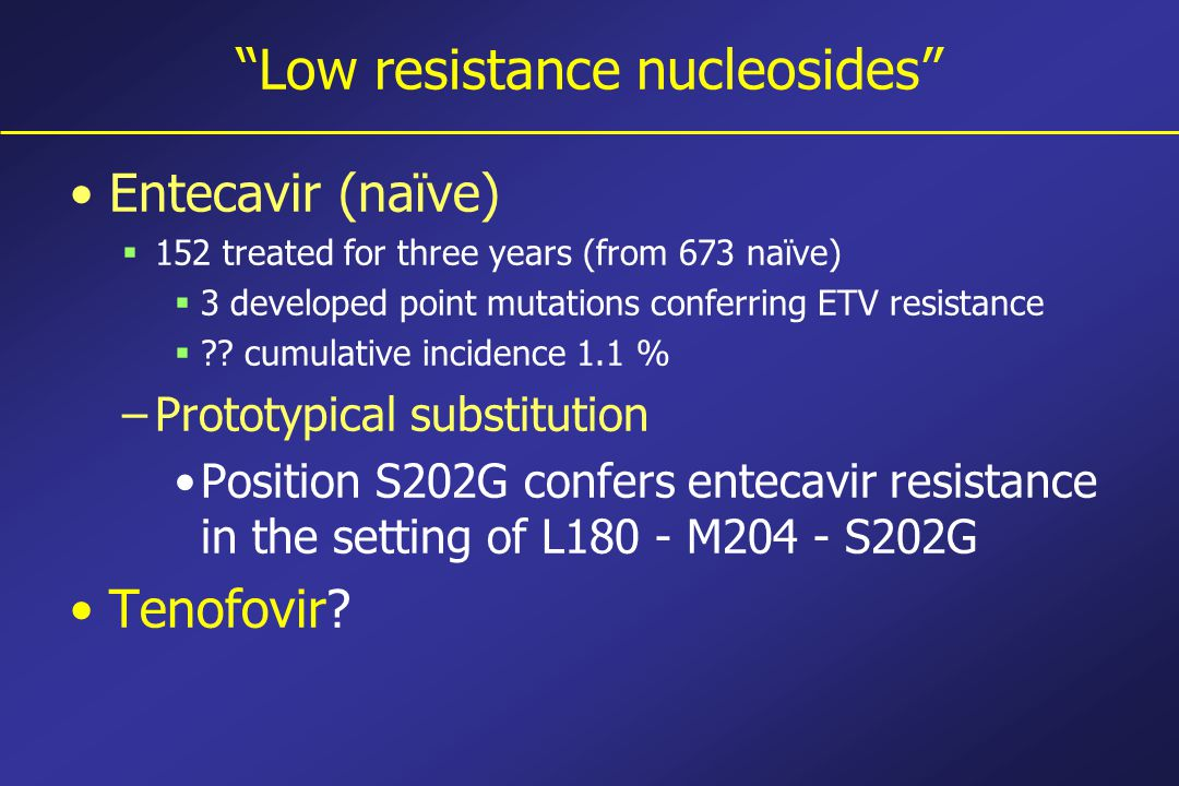 Low resistance nucleosides Entecavir (naïve)  152 treated for three years (from 673 naïve)  3 developed point mutations conferring ETV resistance  .