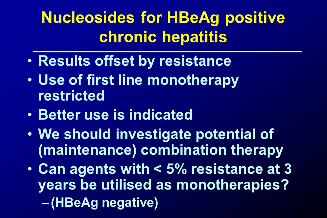 Nucleosides for HBeAg positive chronic hepatitis Results offset by resistance Use of first line monotherapy restricted Better use is indicated We should investigate potential of (maintenance) combination therapy Can agents with < 5% resistance at 3 years be utilised as monotherapies.