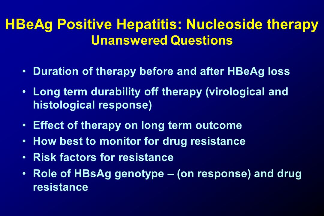 HBeAg Positive Hepatitis: Nucleoside therapy Unanswered Questions Duration of therapy before and after HBeAg loss Long term durability off therapy (virological and histological response) Effect of therapy on long term outcome How best to monitor for drug resistance Risk factors for resistance Role of HBsAg genotype – (on response) and drug resistance