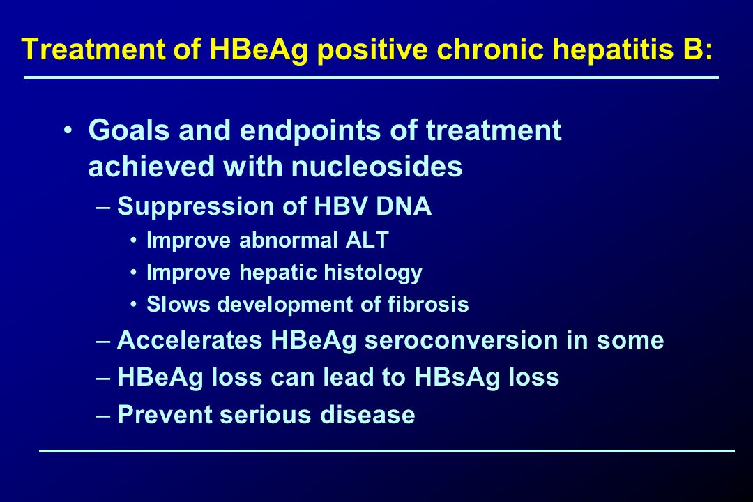 Treatment of HBeAg positive chronic hepatitis B: Goals and endpoints of treatment achieved with nucleosides –Suppression of HBV DNA Improve abnormal ALT Improve hepatic histology Slows development of fibrosis –Accelerates HBeAg seroconversion in some –HBeAg loss can lead to HBsAg loss –Prevent serious disease