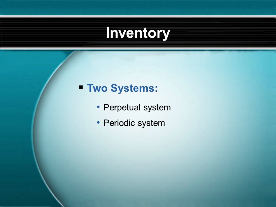  Two Systems: Inventory Perpetual system Periodic system