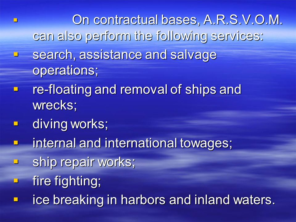  On contractual bases, A.R.S.V.O.M. can also perform the following services:  search, assistance and salvage operations;  re-floating and removal o