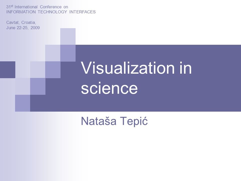 Visualization in science Nataša Tepić 31 st International Conference on INFORMATION TECHNOLOGY INTERFACES Cavtat, Croatia, June 22-25, 2009