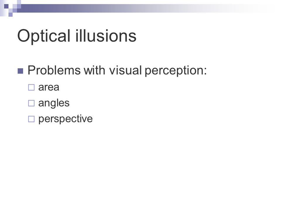 Optical illusions Problems with visual perception:  area  angles  perspective