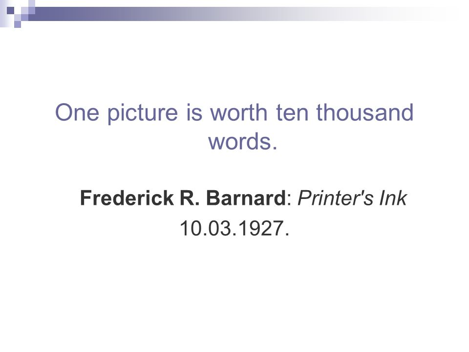 One picture is worth ten thousand words. Frederick R. Barnard: Printer s Ink 10.03.1927.