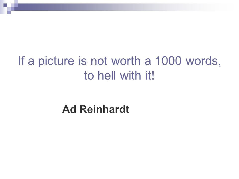 If a picture is not worth a 1000 words, to hell with it! Ad Reinhardt
