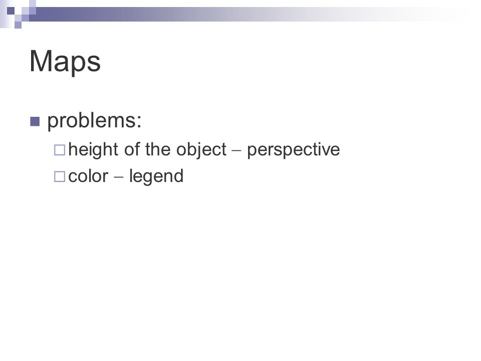 Maps problems:  height of the object  perspective  color  legend