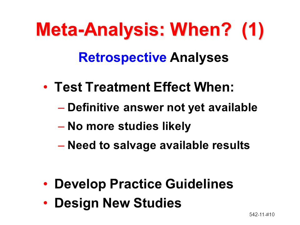542-11-#10 Meta-Analysis: When? (1) Retrospective Analyses Test Treatment Effect When: –Definitive answer not yet available –No more studies likely –N