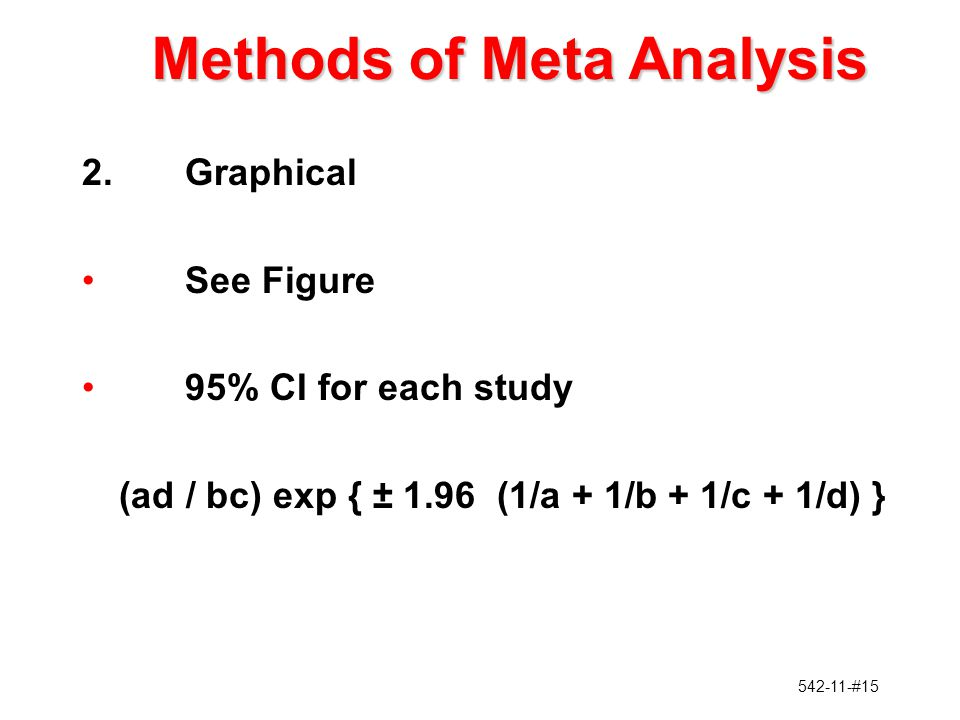 542-11-#15 2.Graphical See Figure 95% CI for each study (ad / bc) exp { ± 1.96 (1/a + 1/b + 1/c + 1/d) } Methods of Meta Analysis