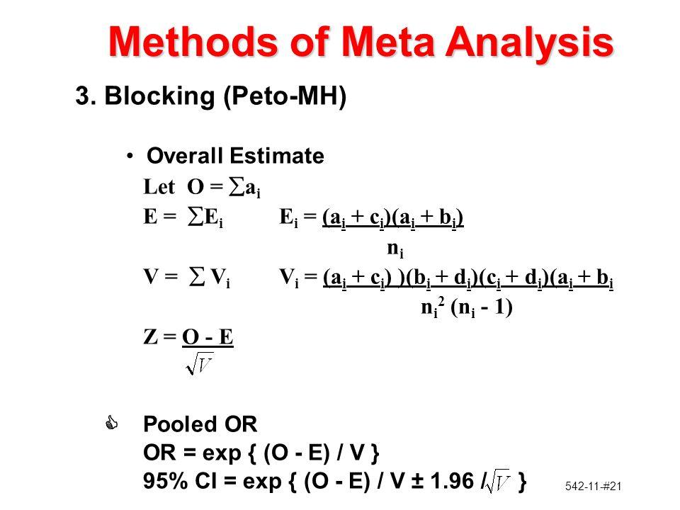542-11-#21 3.Blocking (Peto-MH) Overall Estimate Let O =  a i E =  E i E i = (a i + c i )(a i + b i ) n i V =  V i V i = (a i + c i ) )(b i + d i )(c i + d i )(a i + b i n i 2 (n i - 1) Z = O - E CPooled OR OR = exp { (O - E) / V } 95% CI = exp { (O - E) / V ± 1.96 / } Methods of Meta Analysis