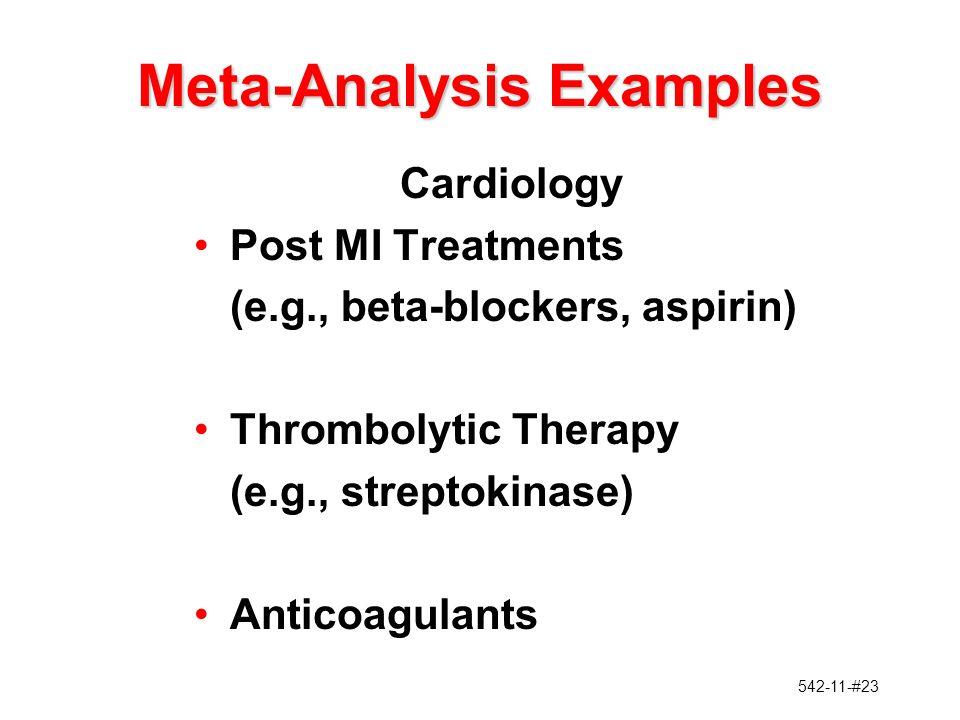 542-11-#23 Meta-Analysis Examples Cardiology Post MI Treatments (e.g., beta-blockers, aspirin) Thrombolytic Therapy (e.g., streptokinase) Anticoagulants