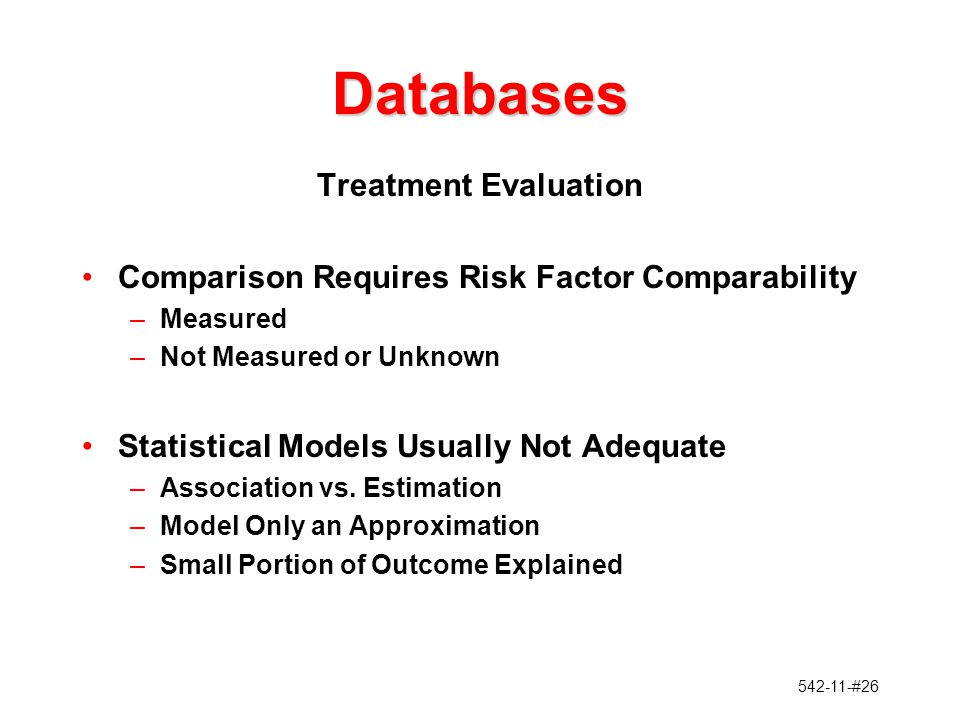 542-11-#26 Databases Treatment Evaluation Comparison Requires Risk Factor Comparability –Measured –Not Measured or Unknown Statistical Models Usually