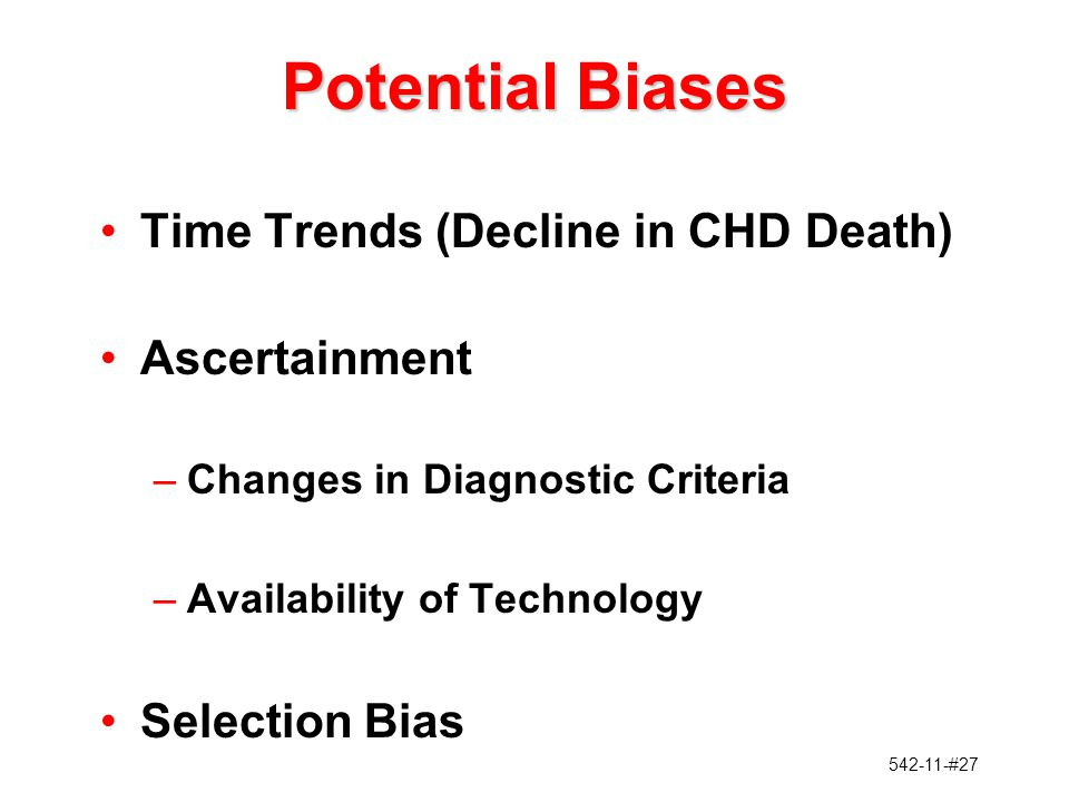 542-11-#27 Potential Biases Time Trends (Decline in CHD Death) Ascertainment –Changes in Diagnostic Criteria –Availability of Technology Selection Bia