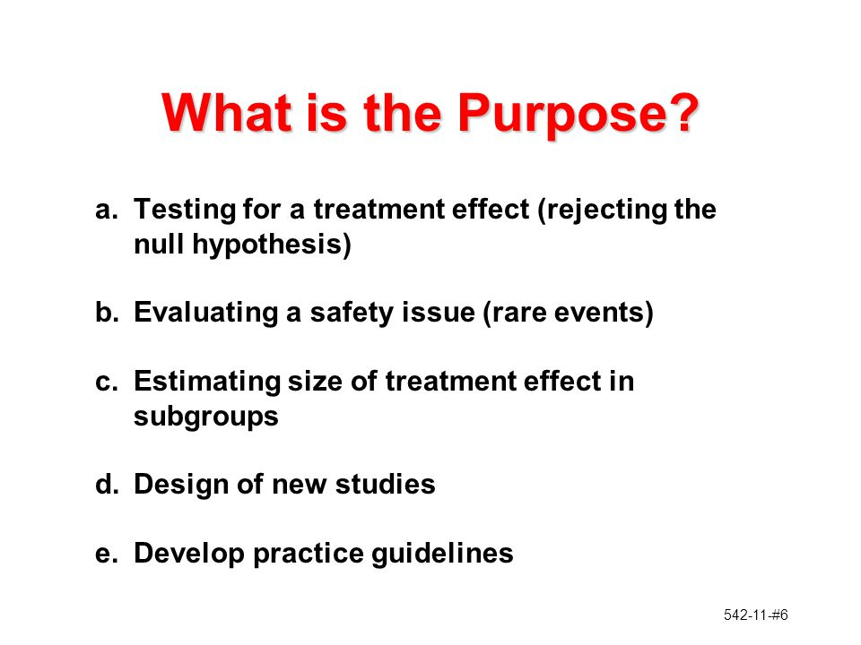 542-11-#6 What is the Purpose? a.Testing for a treatment effect (rejecting the null hypothesis) b.Evaluating a safety issue (rare events) c.Estimating