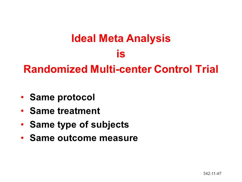 542-11-#8 Issues in Meta Analysis Differences Across Studies in: a.Treatment b.Control Group/Population c.Time Span (Disease, Background Therapy) d.Outcome Measures Publication Bias Completeness/Quality of Data Access to Data