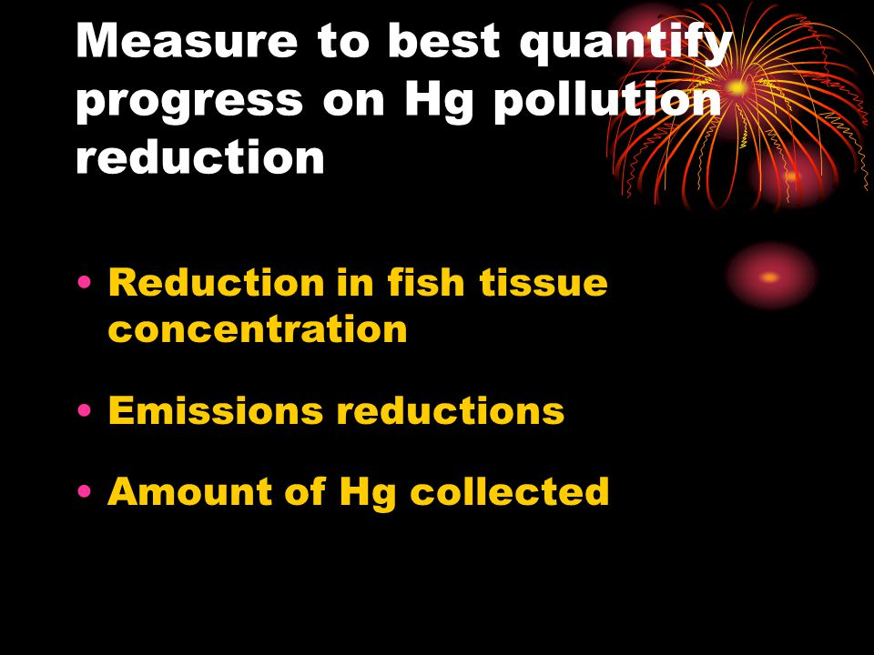Measure to best quantify progress on Hg pollution reduction Reduction in fish tissue concentration Emissions reductions Amount of Hg collected