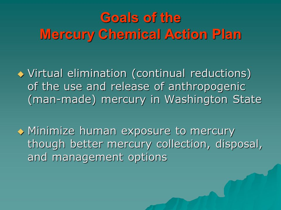 Goals of the Mercury Chemical Action Plan  Virtual elimination (continual reductions) of the use and release of anthropogenic (man-made) mercury in W
