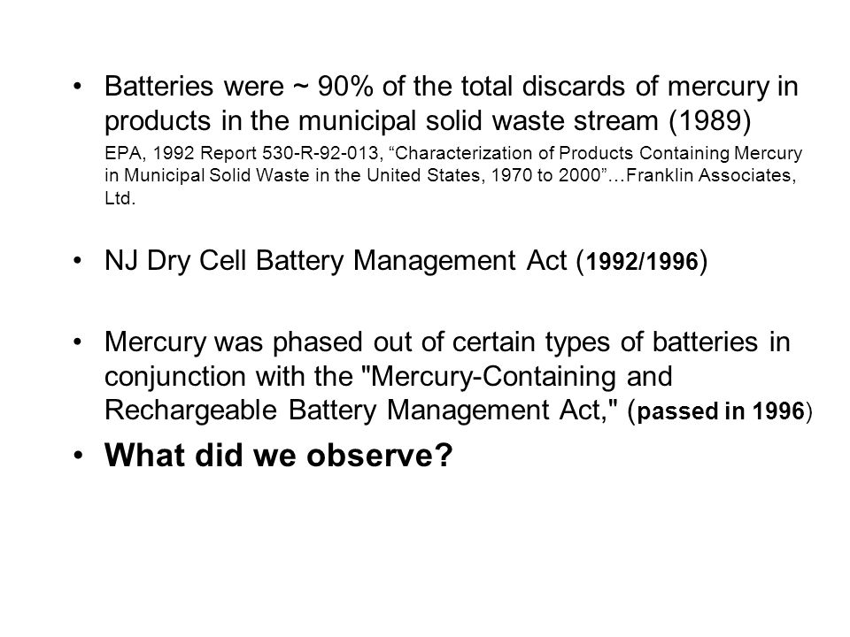 "Batteries were ~ 90% of the total discards of mercury in products in the municipal solid waste stream (1989) EPA, 1992 Report 530-R-92-013, ""Character"