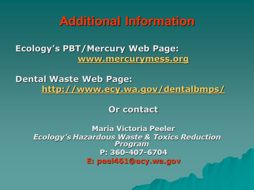 Additional Information Ecology's PBT/Mercury Web Page: www.mercurymess.org Dental Waste Web Page: http://www.ecy.wa.gov/dentalbmps/ Or contact Maria V