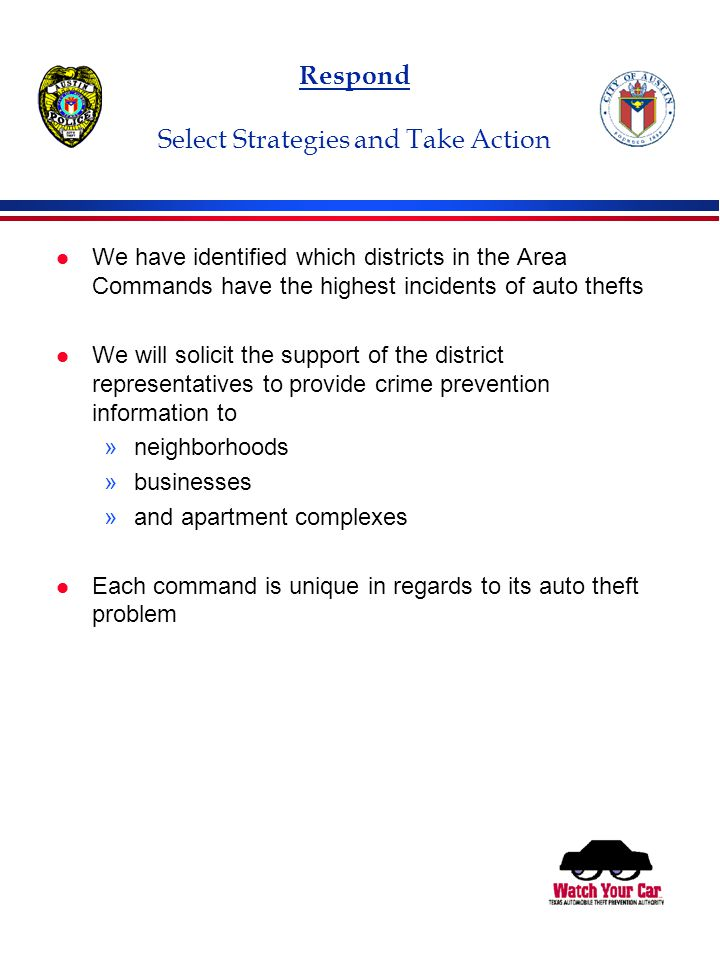 Respond Select Strategies and Take Action l We have identified which districts in the Area Commands have the highest incidents of auto thefts l We will solicit the support of the district representatives to provide crime prevention information to »neighborhoods »businesses »and apartment complexes l Each command is unique in regards to its auto theft problem