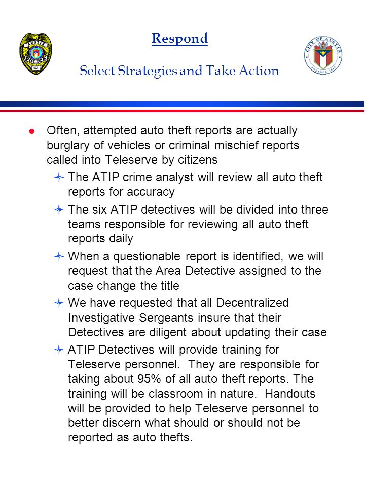 Respond Select Strategies and Take Action l Often, attempted auto theft reports are actually burglary of vehicles or criminal mischief reports called into Teleserve by citizens The ATIP crime analyst will review all auto theft reports for accuracy The six ATIP detectives will be divided into three teams responsible for reviewing all auto theft reports daily When a questionable report is identified, we will request that the Area Detective assigned to the case change the title We have requested that all Decentralized Investigative Sergeants insure that their Detectives are diligent about updating their case ATIP Detectives will provide training for Teleserve personnel.