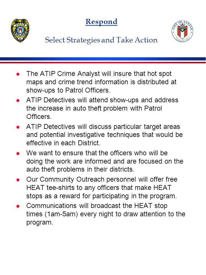 Respond Select Strategies and Take Action l The ATIP Crime Analyst will insure that hot spot maps and crime trend information is distributed at show-ups to Patrol Officers.